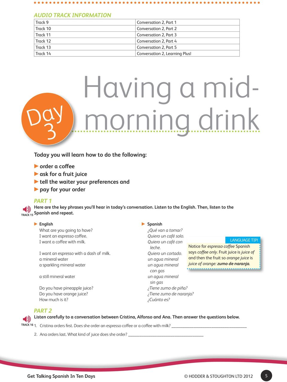 Day 3 Having a midmorning drink Track 15 Today you will learn how to do the following: order a coffee ask for a fruit juice tell the waiter your preferences and pay for your order Part 1 Here are the