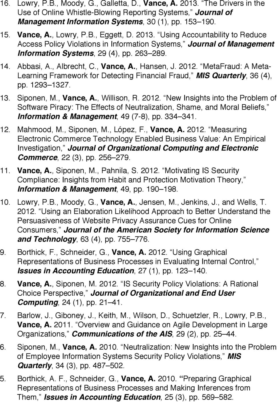 , Vance, A., Hansen, J. 2012. MetaFraud: A Meta- Learning Framework for Detecting Financial Fraud, MIS Quarterly, 36 (4), pp. 1293 1327. 13. Siponen, M., Vance, A., Willison, R. 2012. New Insights into the Problem of Software Piracy: The Effects of Neutralization, Shame, and Moral Beliefs, Information & Management, 49 (7-8), pp.