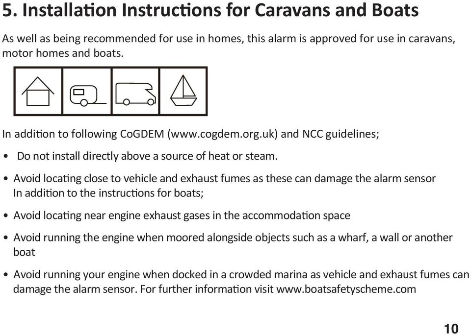 Avoid loca ng close to vehicle and exhaust fumes as these can damage the alarm sensor In addi on to the instruc ons for boats; Avoid loca ng near engine exhaust gases in the accommoda on