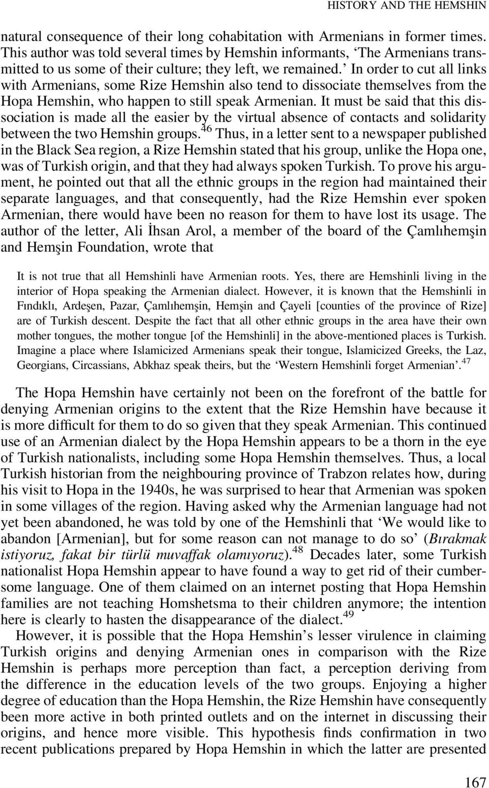 In order to cut all links with Armenians, some Rize Hemshin also tend to dissociate themselves from the Hopa Hemshin, who happen to still speak Armenian.