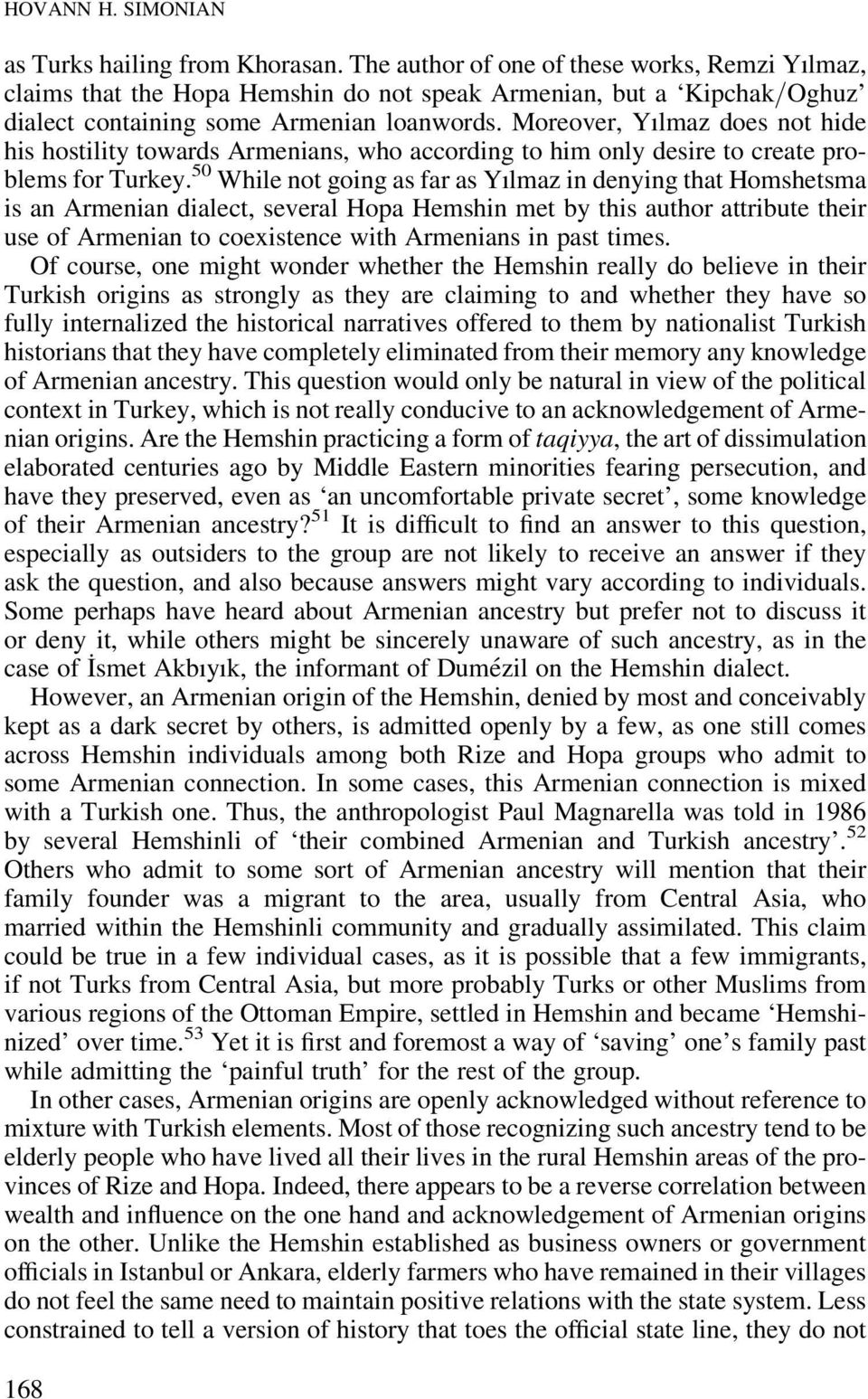 Moreover, Yılmaz does not hide his hostility towards Armenians, who according to him only desire to create problems for Turkey.
