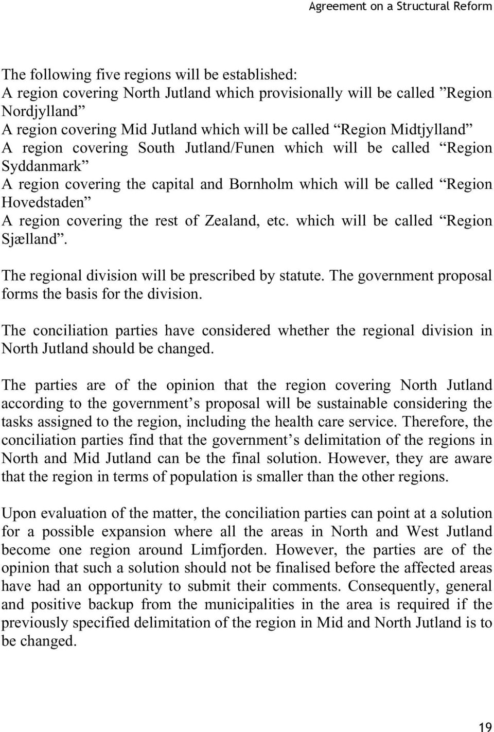 A region covering the rest of Zealand, etc. which will be called Region Sjælland. The regional division will be prescribed by statute. The government proposal forms the basis for the division.