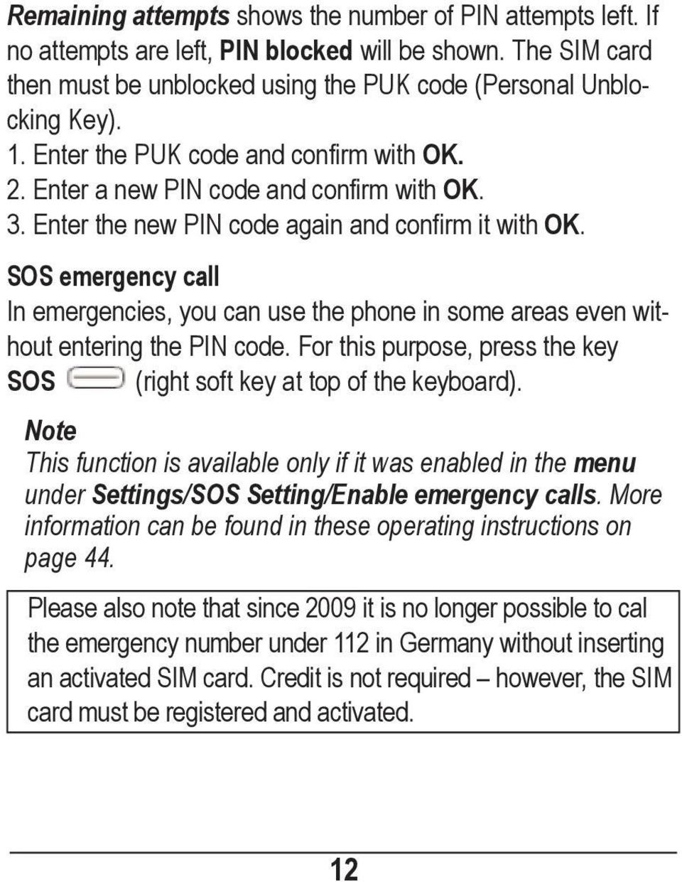 SOS emergency call In emergencies, you can use the phone in some areas even without entering the PIN code. For this purpose, press the key SOS (right soft key at top of the keyboard).