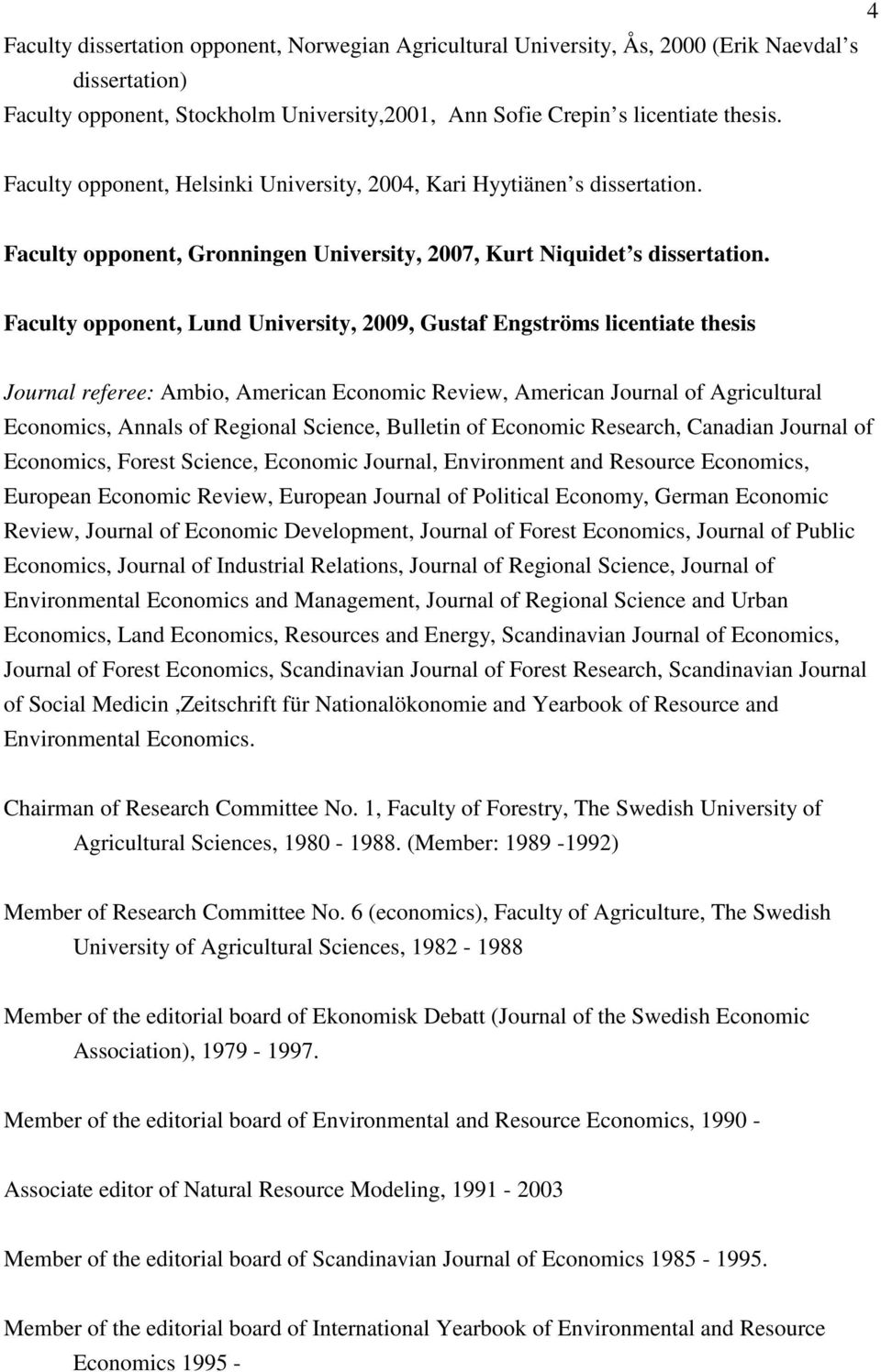 Faculty opponent, Lund University, 2009, Gustaf Engströms licentiate thesis Journal referee: Ambio, American Economic Review, American Journal of Agricultural Economics, Annals of Regional Science,