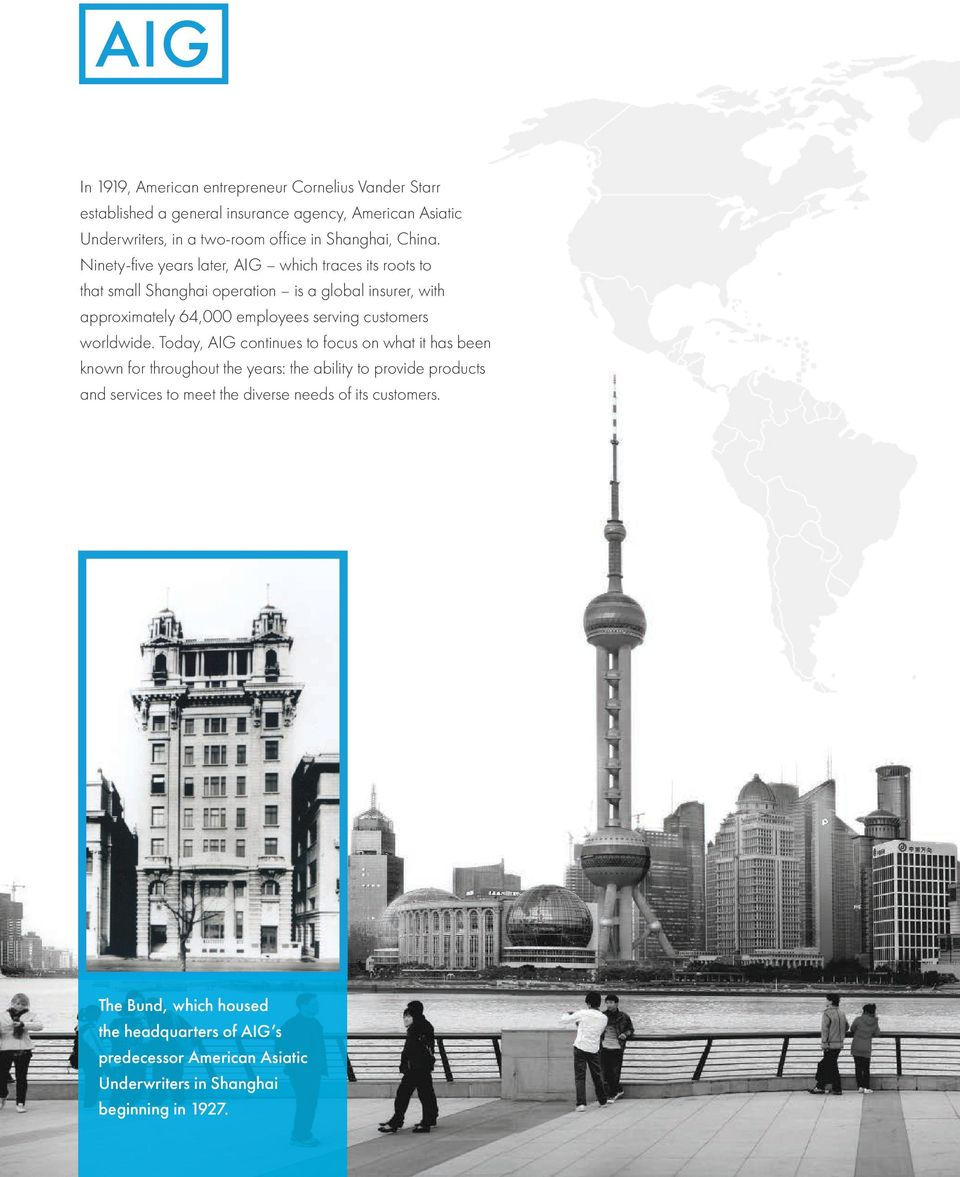 Ninety-five years later, AIG which traces its roots to that small Shanghai operation is a global insurer, with approximately 64,000 employees serving