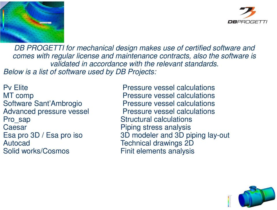 Below is a list of software used by DB Projects: Pv Elite MT comp Software Sant Ambrogio Advanced pressure vessel Pro_sap Caesar Esa pro 3D / Esa pro iso