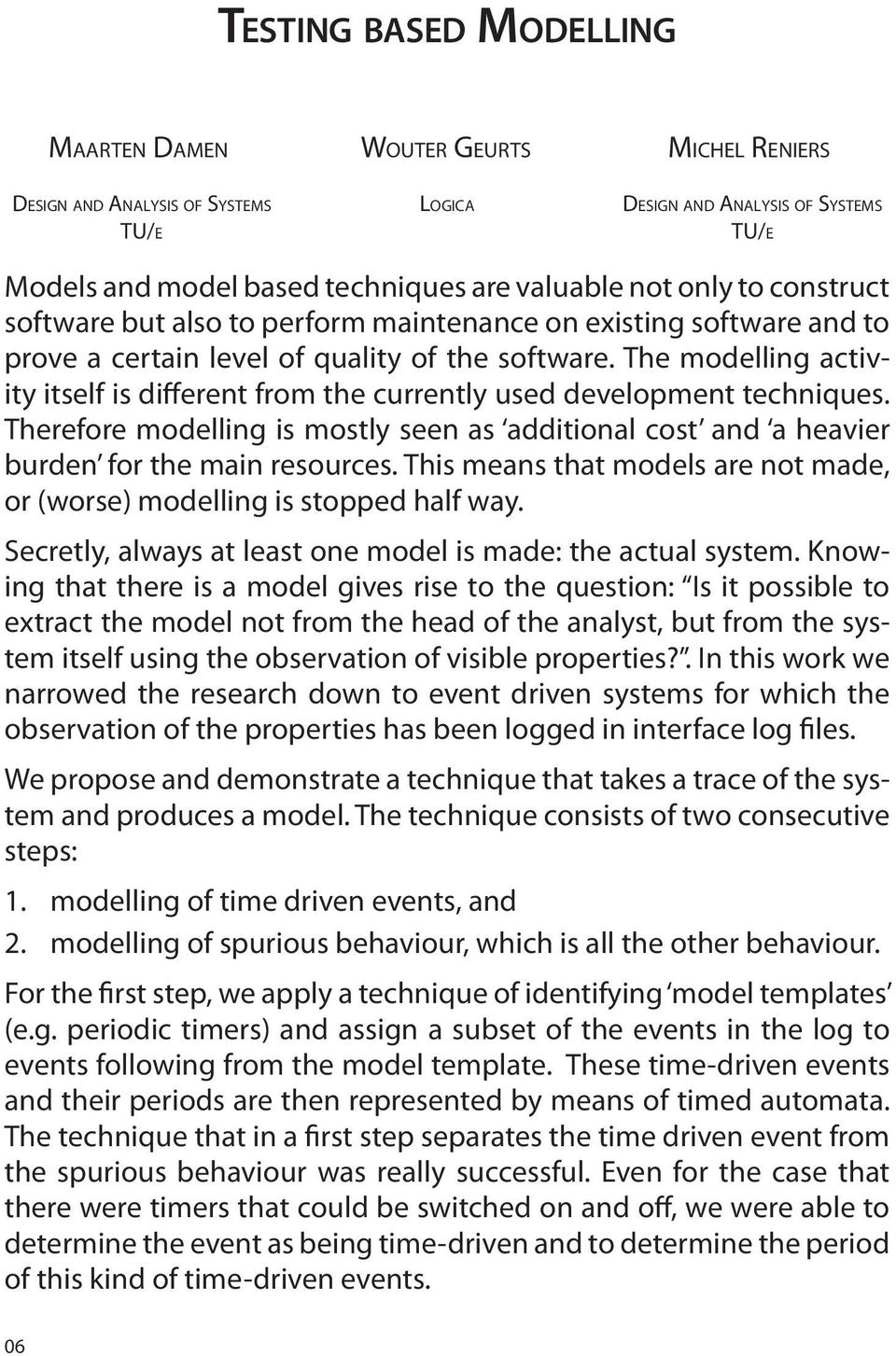 The modelling activity itself is different from the currently used development techniques. Therefore modelling is mostly seen as additional cost and a heavier burden for the main resources.