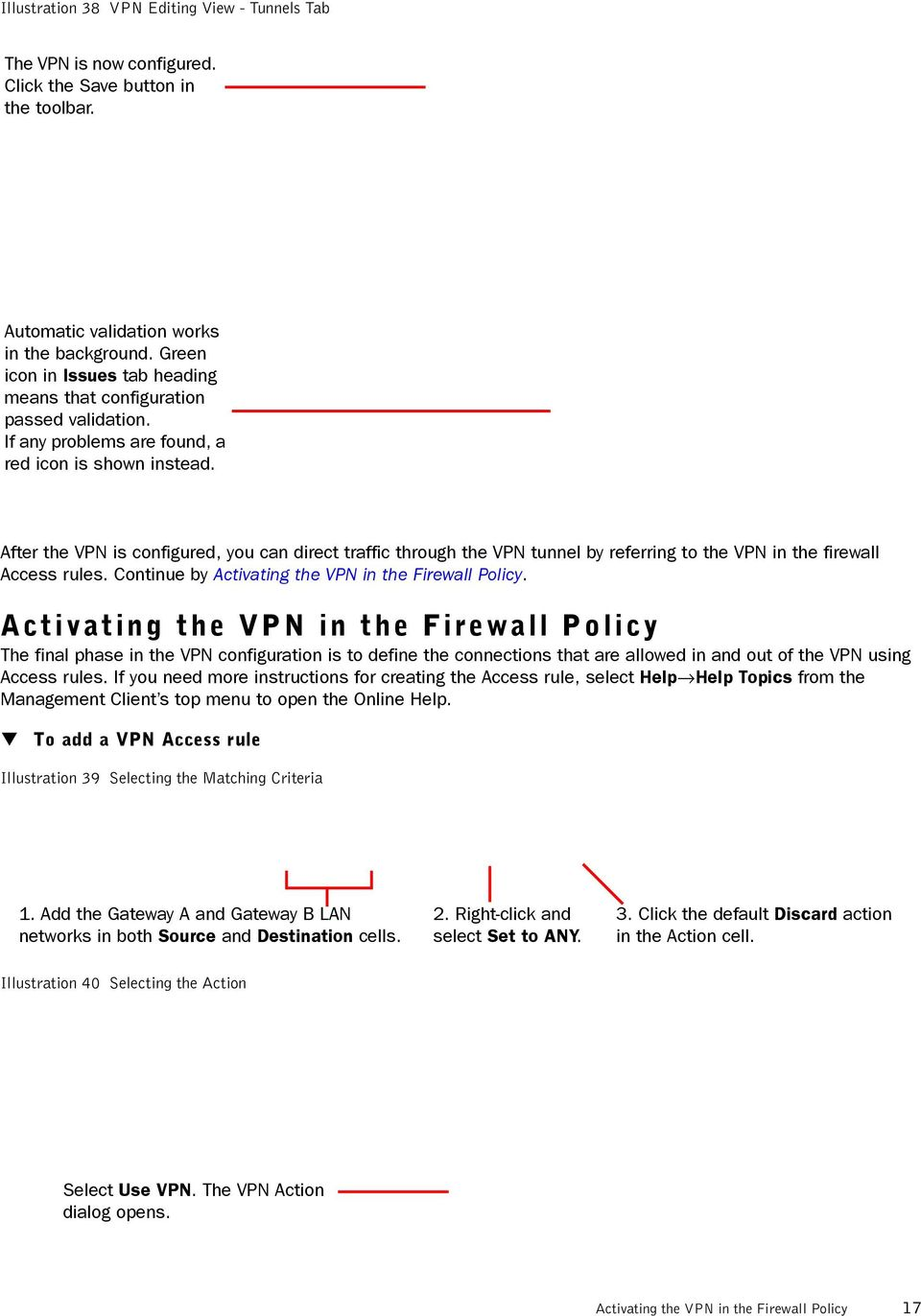 After the VPN is configured, you can direct traffic through the VPN tunnel by referring to the VPN in the firewall Access rules. Continue by Activating the VPN in the Firewall Policy.