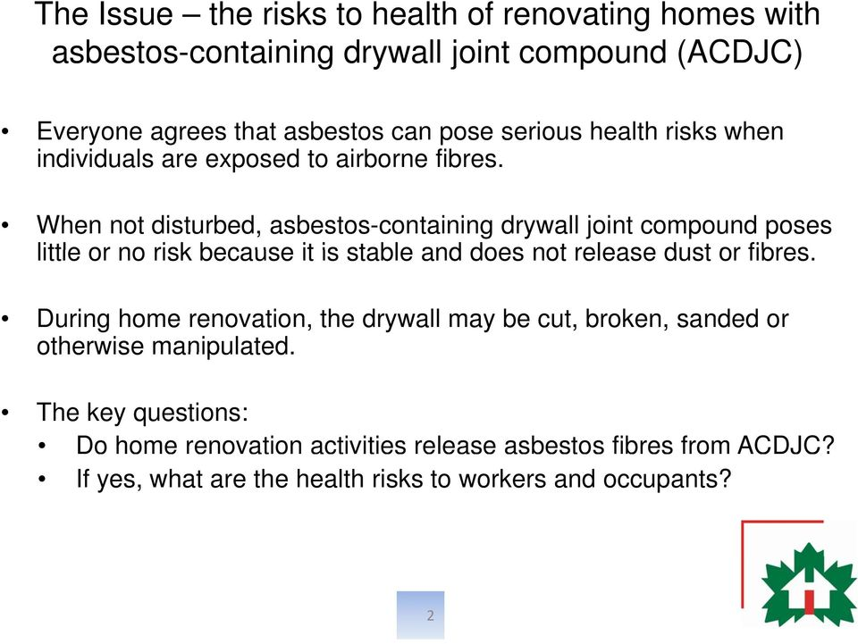 When not disturbed, asbestos-containing drywall joint compound poses little or no risk because it is stable and does not release dust or fibres.