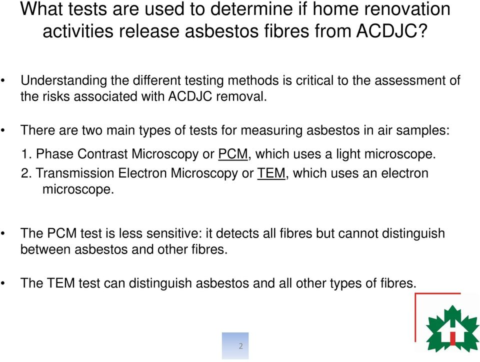 There are two main types of tests for measuring asbestos in air samples: 1. Phase Contrast Microscopy or PCM, which uses a light microscope.