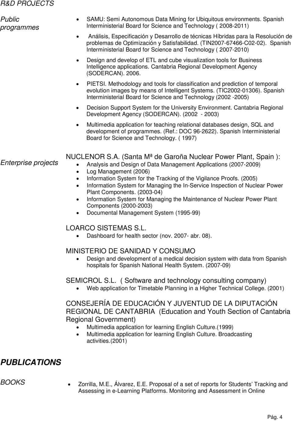 (TIN2007-67466-C02-02). Spanish Interministerial Board for Science and Technology ( 2007-2010) Design and develop of ETL and cube visualization tools for Business Intelligence applications.