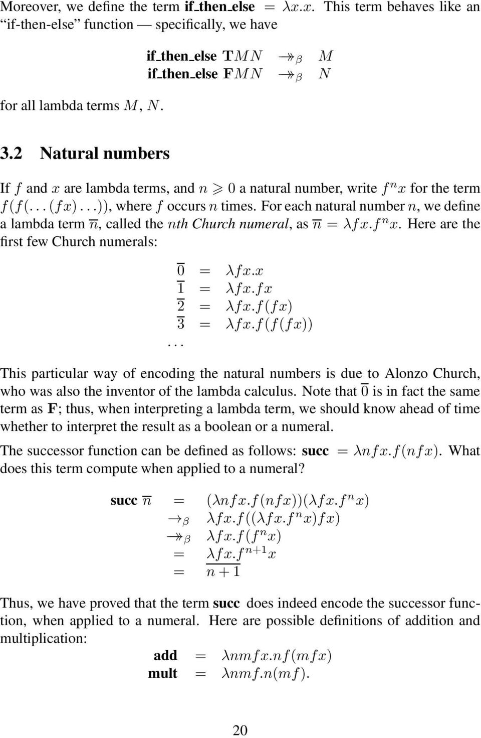 For each natural numbern, we define a lambda term n, called the nth Church numeral, as n = λfx.f n x. Here are the first few Church numerals: 0 = λfx.x 1 = λfx.fx 2 = λfx.f(fx) 3 = λfx.f(f(fx)).