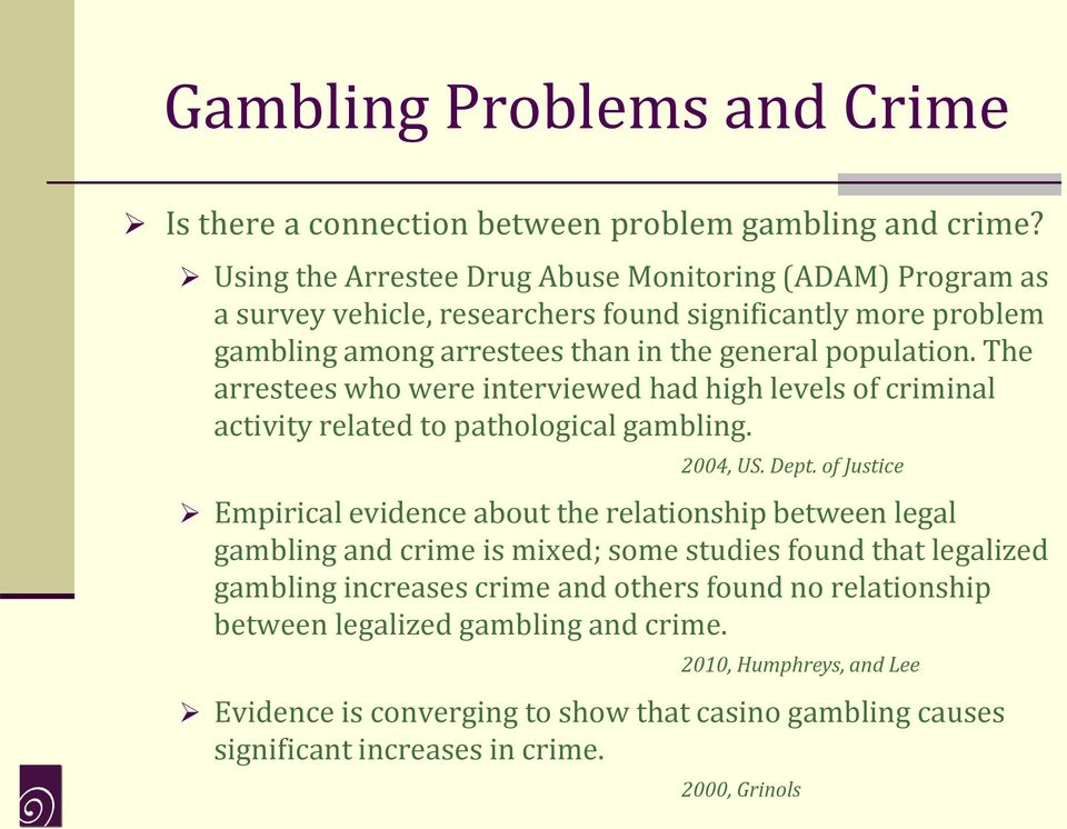 The arrestees who were interviewed had high levels of criminal activity related to pathological gambling. 2004, US. Dept.
