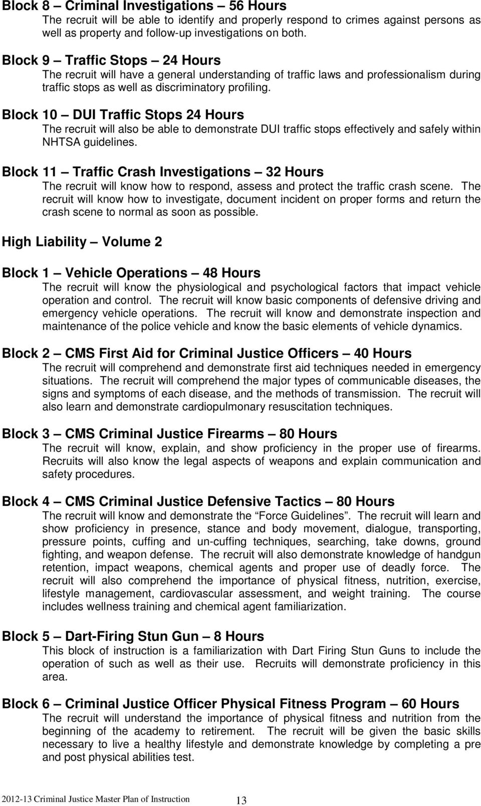 Block 10 DUI Traffic Stops 24 Hours The recruit will also be able to demonstrate DUI traffic stops effectively and safely within NHTSA guidelines.