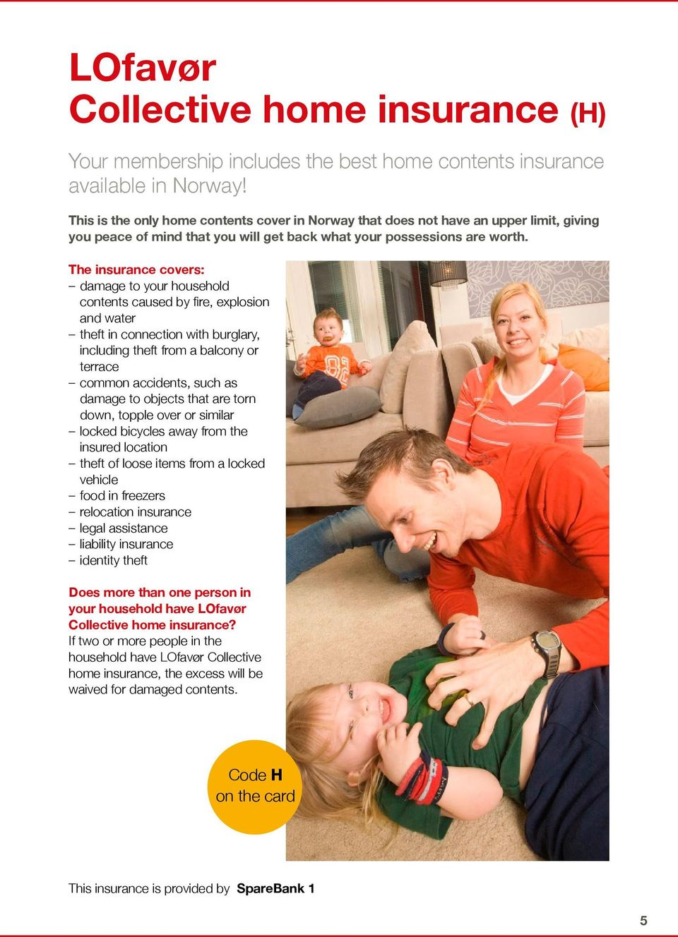 The insurance covers: damage to your household contents caused by fire, explosion and water theft in connection with burglary, including theft from a balcony or terrace common accidents, such as