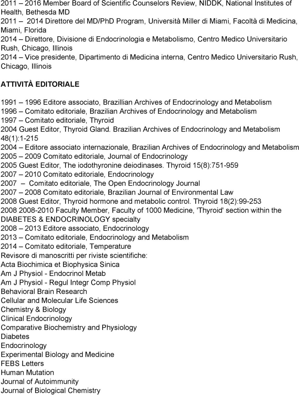 Universitario Rush, Chicago, Illinois ATTIVITÀ EDITORIALE 1991 1996 Editore associato, Brazillian Archives of Endocrinology and Metabolism 1996 Comitato editoriale, Brazilian Archives of