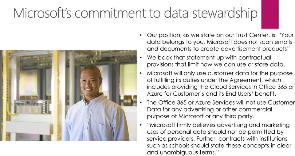 Microsoft will only use customer data for the purpose of fulfilling its duties under the Agreement, which includes providing the Cloud Services in Office 365 or Azure for Customer s and its End Users