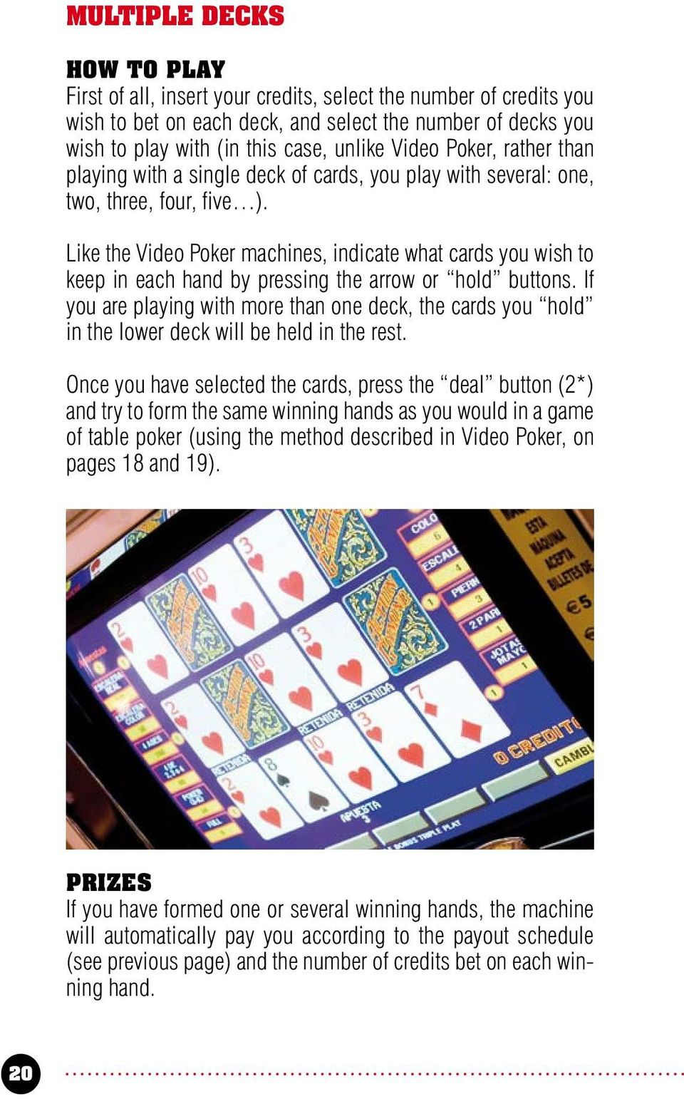 Like the Video Poker machines, indicate what cards you wish to keep in each hand by pressing the arrow or hold buttons.