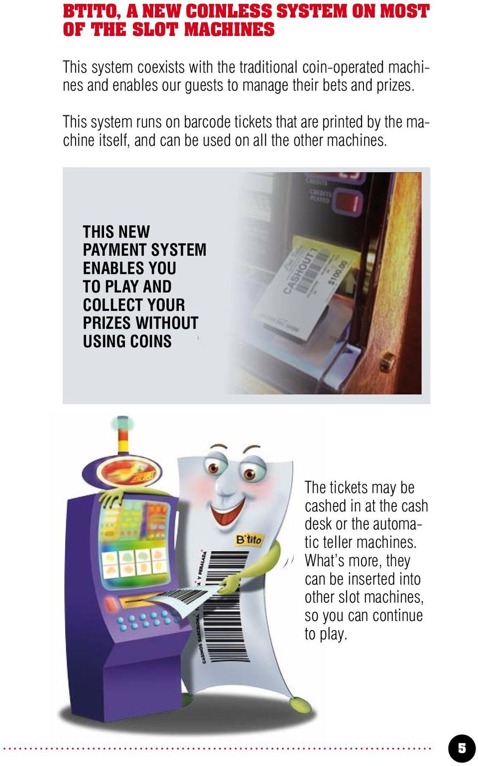 This system runs on barcode tickets that are printed by the machine itself, and can be used on all the other machines.