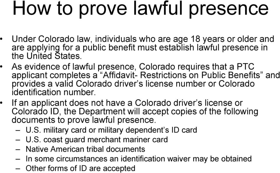 identification number. If an applicant does not have a Colorado driver s license or Colorado ID, the Department will accept copies of the following documents to prove lawful presence. U.S.
