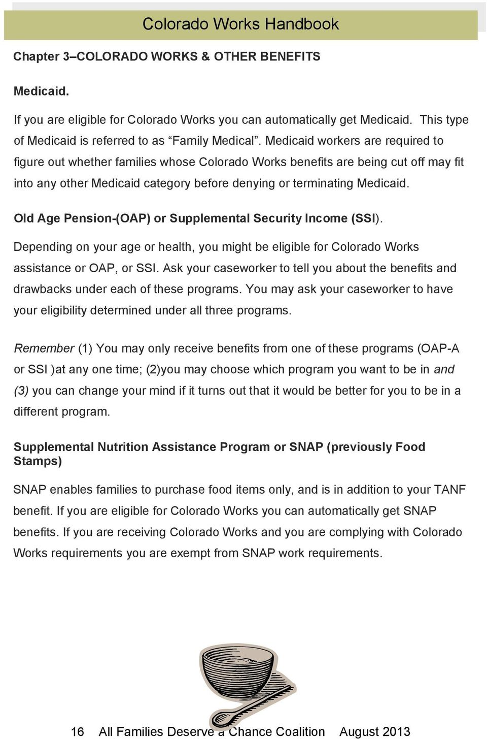 Old Age Pension-(OAP) or Supplemental Security Income (SSI). Depending on your age or health, you might be eligible for Colorado Works assistance or OAP, or SSI.