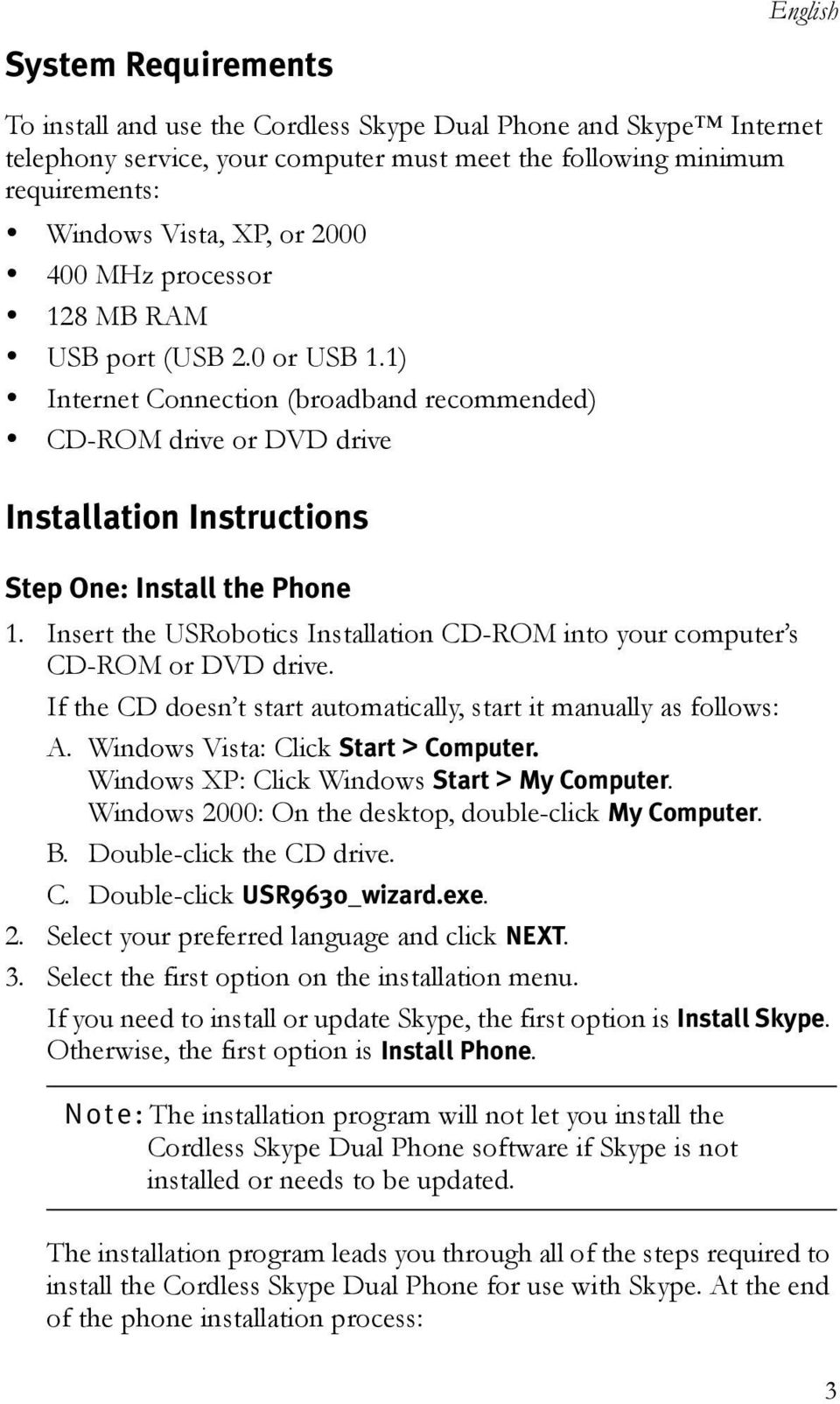 CD-ROM drive or DVD drive Installation Instructions Step One: Install the Phone 1. Insert the USRobotics Installation CD-ROM into your computeræs CD-ROM or DVD drive.
