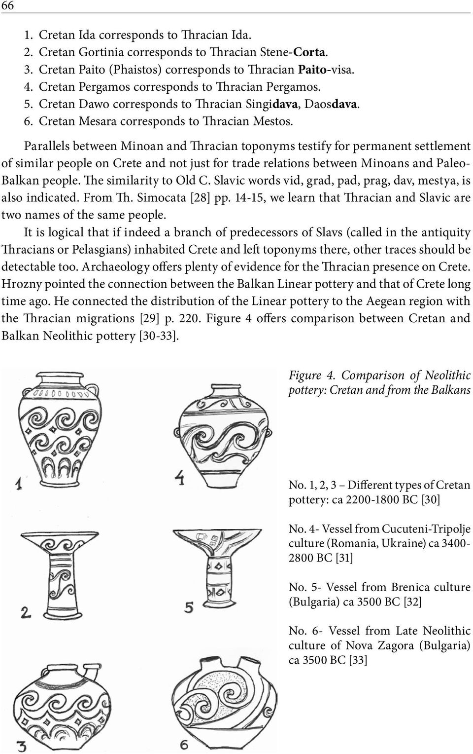 Parallels between Minoan and Thracian toponyms testify for permanent settlement of similar people on Crete and not just for trade relations between Minoans and Paleo- Balkan people.