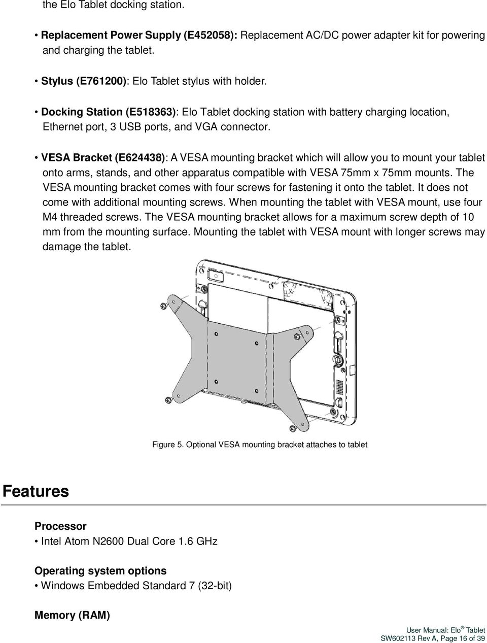 VESA Bracket (E624438): A VESA mounting bracket which will allow you to mount your tablet onto arms, stands, and other apparatus compatible with VESA 75mm x 75mm mounts.