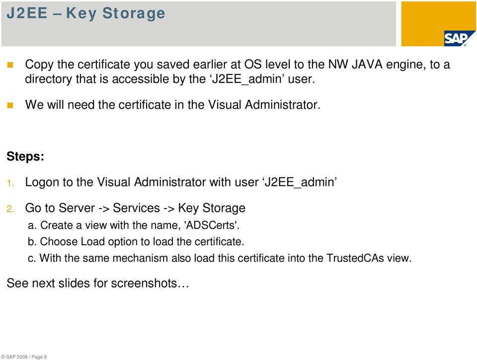 Logon to the Visual Administrator with user J2EE_admin 2. Go to Server -> Services -> Key Storage a.