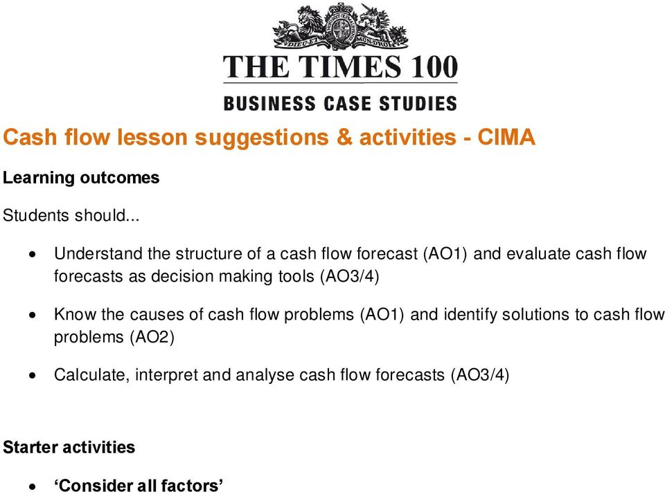 flow problems (AO2) Calculate, interpret and analyse cash flow forecasts (AO3/4) Starter activities Consider all factors students are told that a local business is struggling to pay its bills because