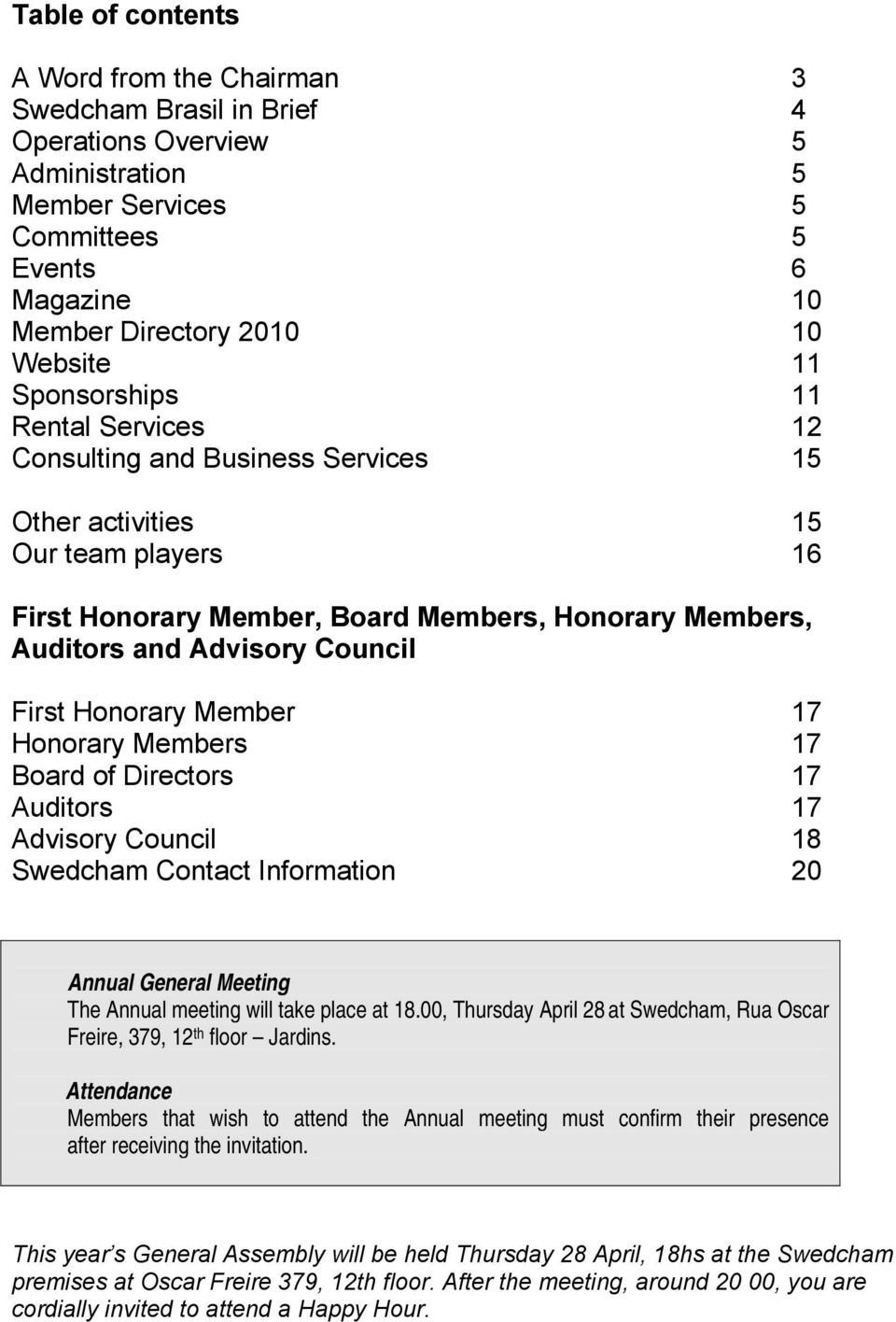 First Honorary Member 17 Honorary Members 17 Board of Directors 17 Auditors 17 Advisory Council 18 Swedcham Contact Information 20 Annual General Meeting The Annual meeting will take place at 18.