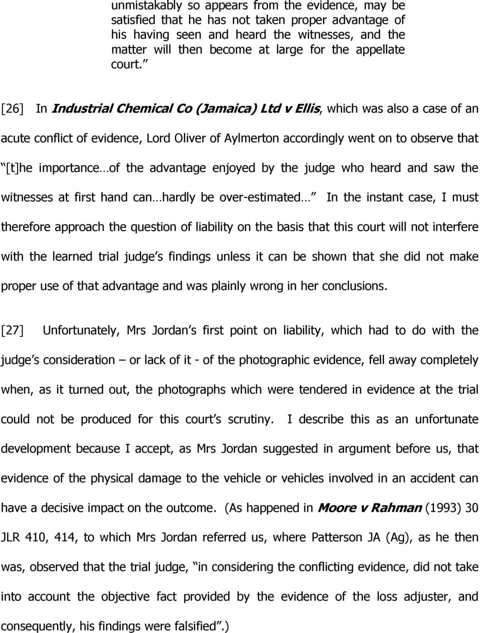 [26] In Industrial Chemical Co (Jamaica) Ltd v Ellis, which was also a case of an acute conflict of evidence, Lord Oliver of Aylmerton accordingly went on to observe that [t]he importance of the