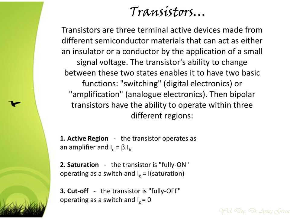 "The transistor's ability to change between these two states enables it to have two basic functions: ""switching"" (digital electronics) or ""amplification"" (analogue electronics)."
