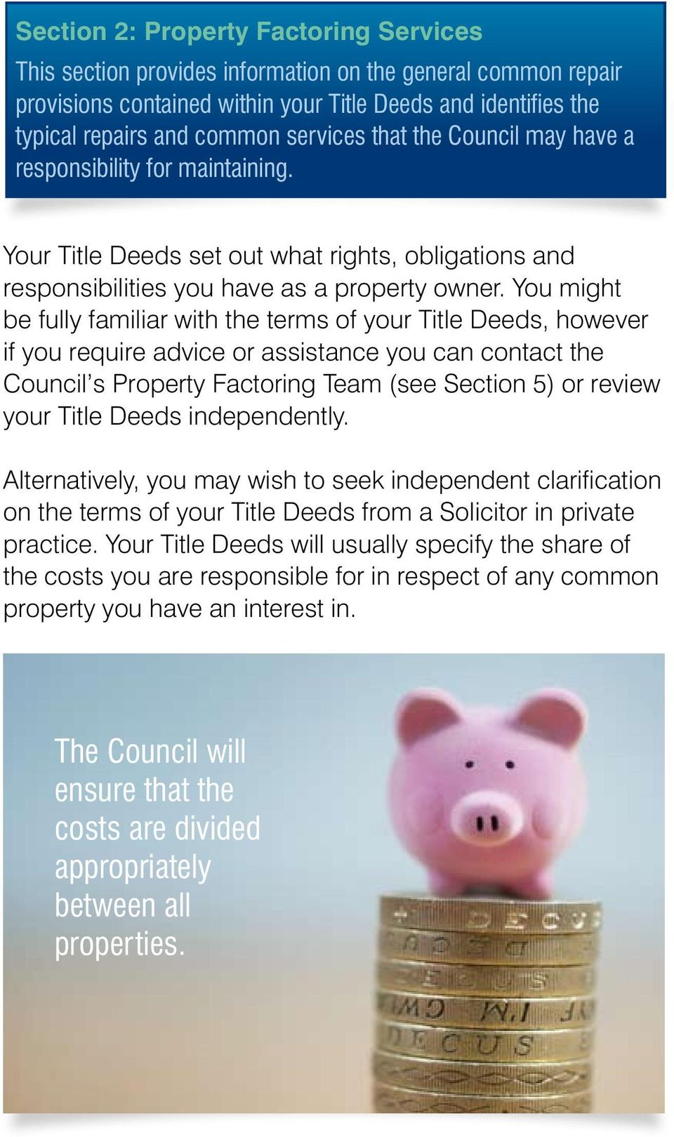 You might be fully familiar with the terms of your Title Deeds, however if you require advice or assistance you can contact the Council s Property Factoring Team (see Section 5) or review your Title
