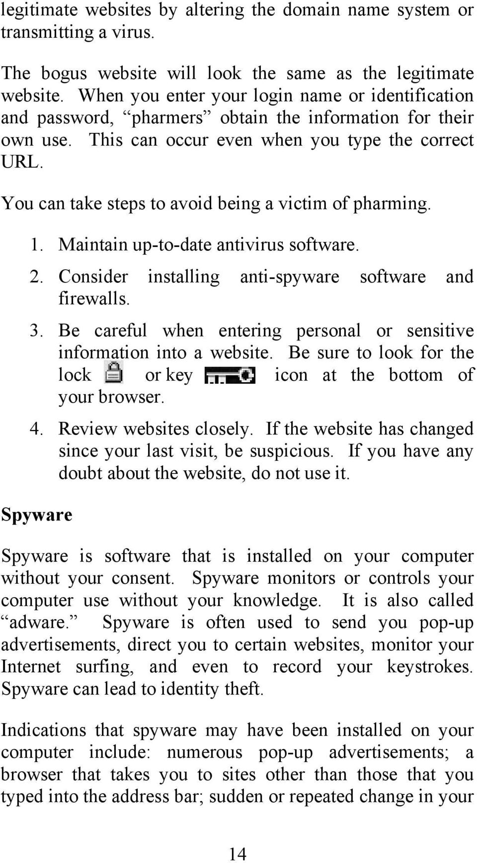 You can take steps to avoid being a victim of pharming. 1. Maintain up-to-date antivirus software. 2. Consider installing anti-spyware software and firewalls. 3.