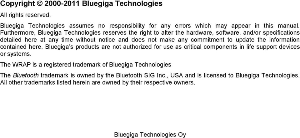 commitment to update the information contained here. Bluegiga s products are not authorized for use as critical components in life support devices or systems.