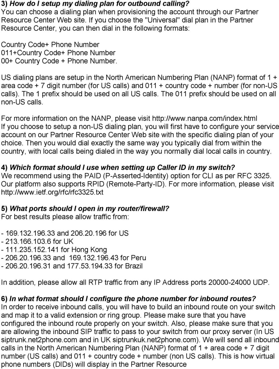 Number. US dialing plans are setup in the North American Numbering Plan (NANP) format of 1 + area code + 7 digit number (for US calls) and 011 + country code + number (for non-us calls).
