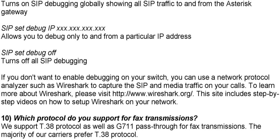 use a network protocol analyzer such as Wireshark to capture the SIP and media traffic on your calls. To learn more about Wireshark, please visit http://www.wireshark.org/.