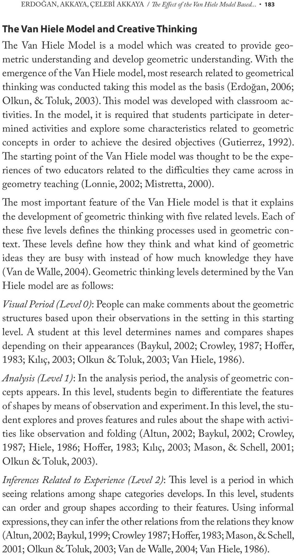 With the emergence of the Van Hiele model, most research related to geometrical thinking was conducted taking this model as the basis (Erdoğan, 2006; Olkun, & Toluk, 2003).
