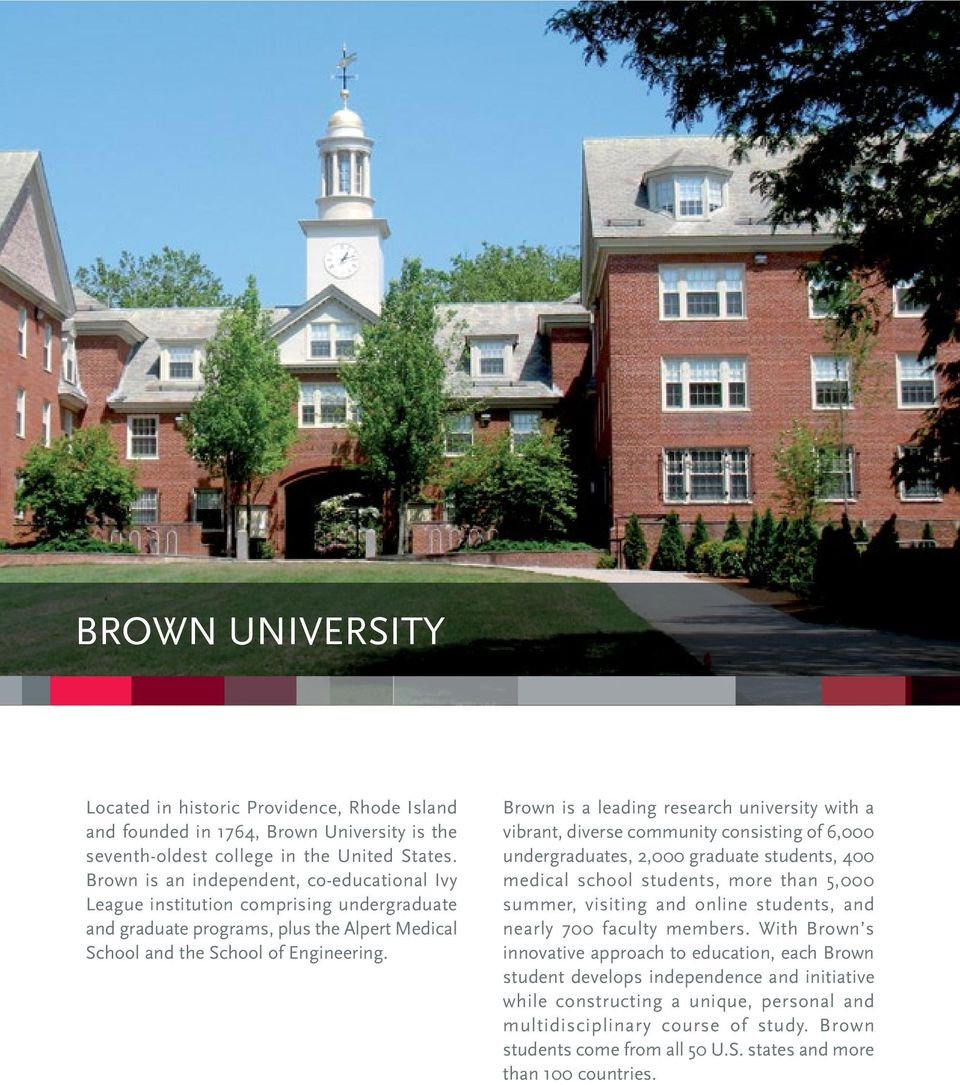 Brown is a leading research university with a vibrant, diverse community consisting of 6,000 undergraduates, 2,000 graduate students, 400 medical school students, more than 5,000 summer, visiting and