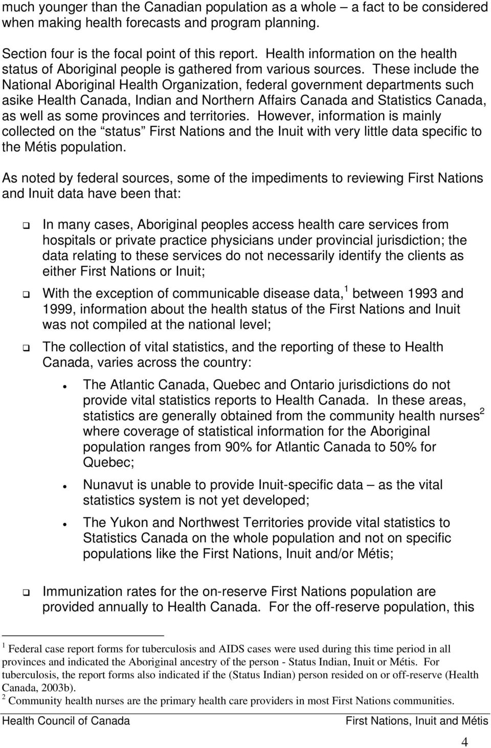 These include the National Aboriginal Health Organization, federal government departments such asike Health Canada, Indian and Northern Affairs Canada and Statistics Canada, as well as some provinces