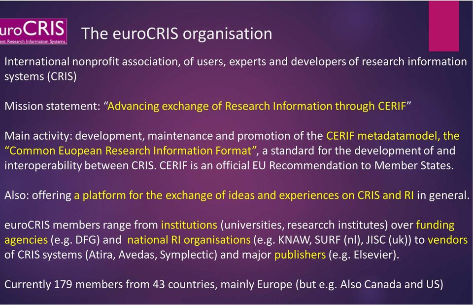 between CRIS. CERIF is an official EU Recommendation to Member States. Also: offering a platform for the exchange of ideas and experiences on CRIS and RI in general.