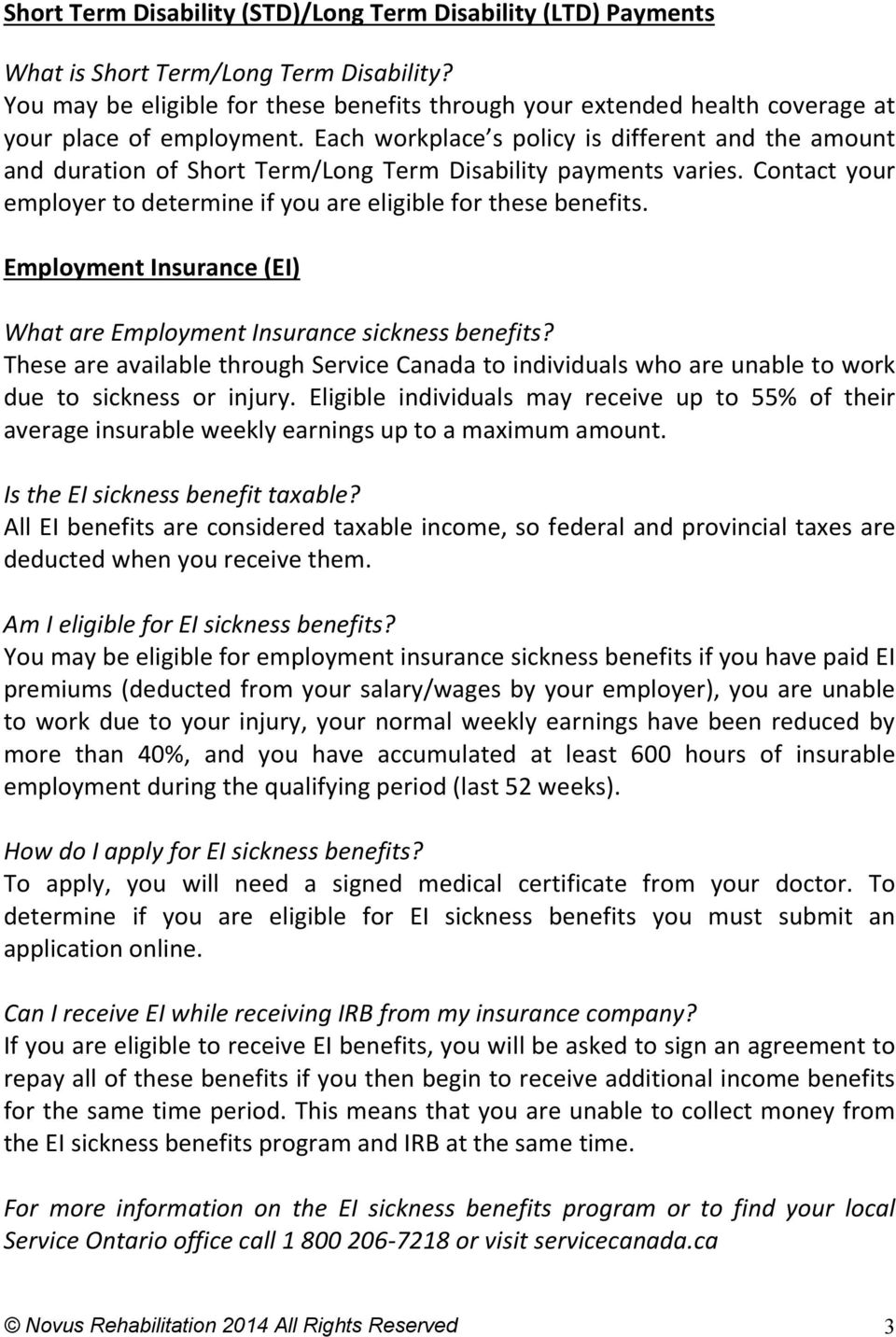 Each workplace s policy is different and the amount and duration of Short Term/Long Term Disability payments varies. Contact your employer to determine if you are eligible for these benefits.