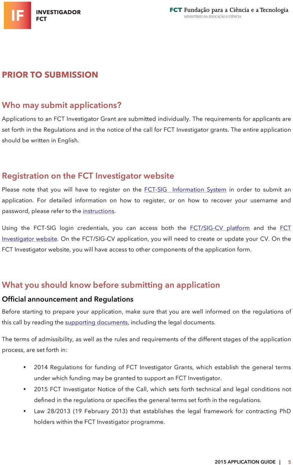 Registration on the FCT Investigator website Please note that you will have to register on the FCT-SIG Information System in order to submit an application.