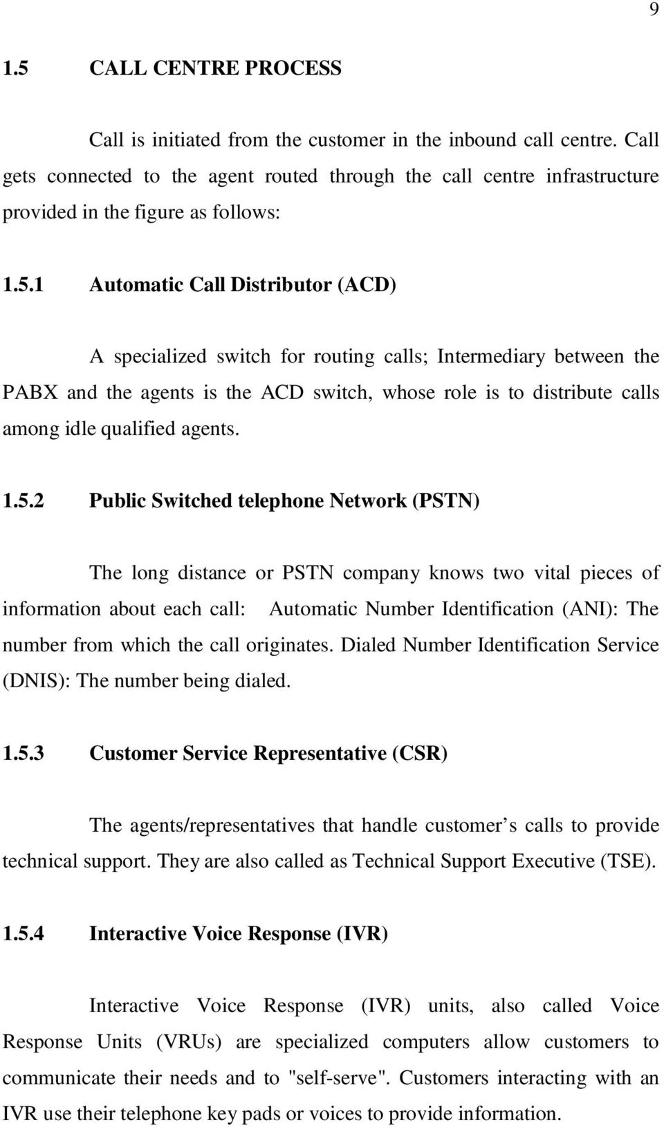 1 Automatic Call Distributor (ACD) A specialized switch for routing calls; Intermediary between the PABX and the agents is the ACD switch, whose role is to distribute calls among idle qualified