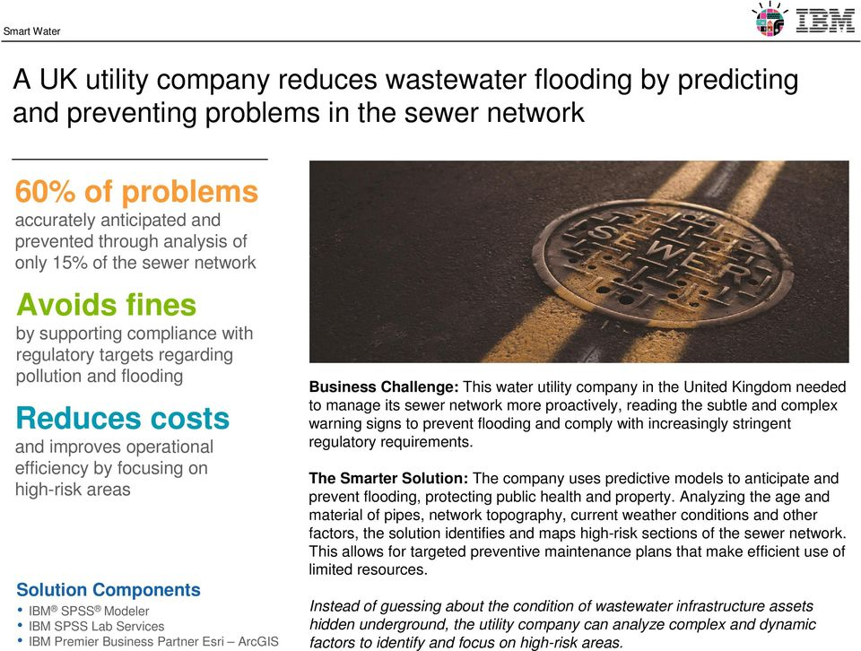 areas IBM SPSS Modeler IBM SPSS Lab Services IBM Premier Business Partner Esri ArcGIS Business Challenge: This water utility company in the United Kingdom needed to manage its sewer network more