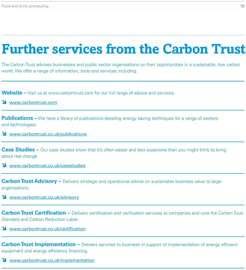 com for our full range of advice and services. www.carbontrust.com Publications We have a library of publications detailing energy saving techniques for a range of sectors and technologies. www.carbontrust.co.uk/publications Case Studies Our case studies show that it s often easier and less expensive than you might think to bring about real change.