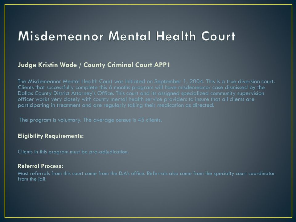 This court and its assigned specialized community supervision officer works very closely with county mental health service providers to insure that all clients are participating in treatment and are
