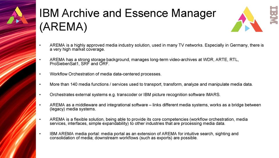 More than 140 media functions / services used to transport, transform, analyze and manipulate media data. Orchestrates external systems e.g. transcoder or IBM picture recognition software IMARS.