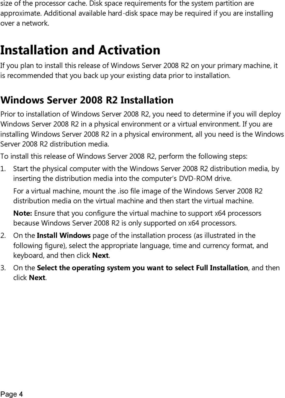 Windows Server 2008 R2 Installation Prior to installation of Windows Server 2008 R2, you need to determine if you will deploy Windows Server 2008 R2 in a physical environment or a virtual environment.